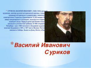 CУРИКОВ, ВАСИЛИЙ ИВАНОВИЧ (1848–1916), русский художник, мастер русской истор