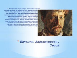 Валентин Александрович Серов - прославленный русский портретист и один из кру