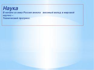 Наука В начале xx века Россия внесла весомый вклад в мировой научно – Техниче
