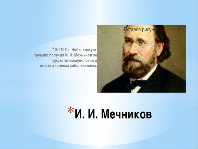 В 1908 г. Нобелевскую премию получил И. И. Мечников за труды по иммунологии...