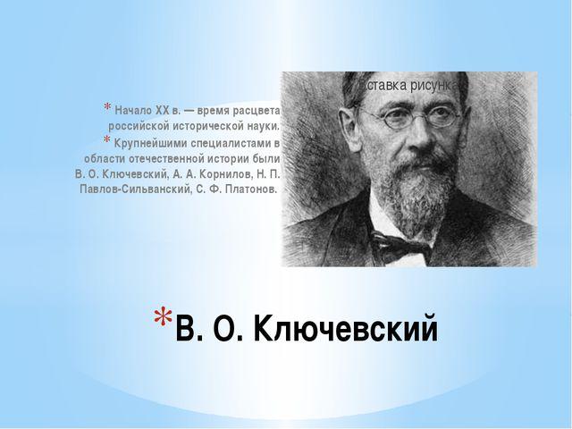 Начало XX в. — время расцвета российской исторической науки. Крупнейшими спец...