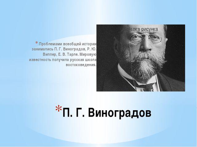 Проблемами всеобщей истории занимались П. Г. Виноградов, Р. Ю. Виппер, Е. В....