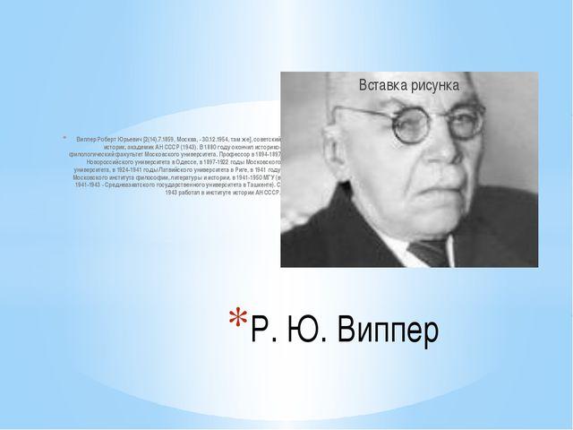 Виппер Роберт Юрьевич [2(14).7.1859, Москва, - 30.12.1954, там же], советский...