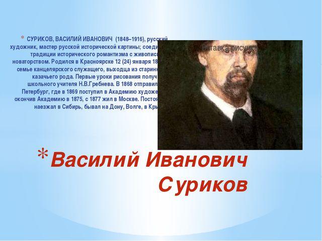 CУРИКОВ, ВАСИЛИЙ ИВАНОВИЧ (1848–1916), русский художник, мастер русской истор...