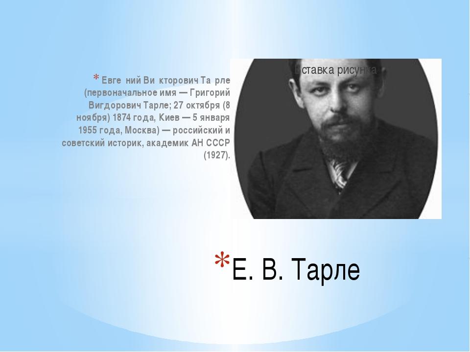 Евге́ний Ви́кторович Та́рле (первоначальное имя — Григорий Вигдорович Тарле;...