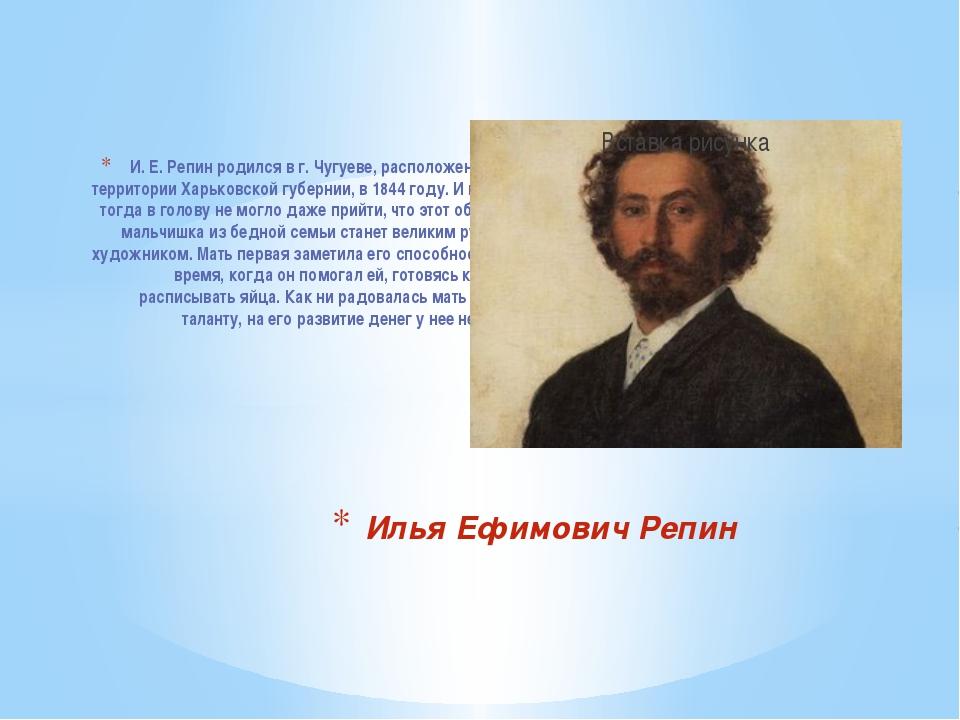 И. Е. Репин родился в г. Чугуеве, расположенном на территории Харьковской гу...