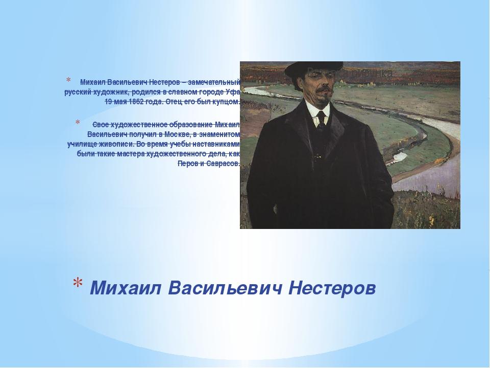 Михаил Васильевич Нестеров – замечательный русский художник, родился в славно...