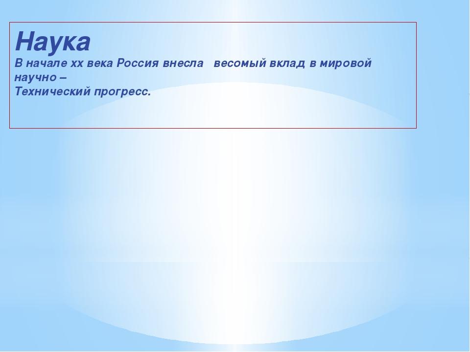 Наука В начале xx века Россия внесла весомый вклад в мировой научно – Техниче...