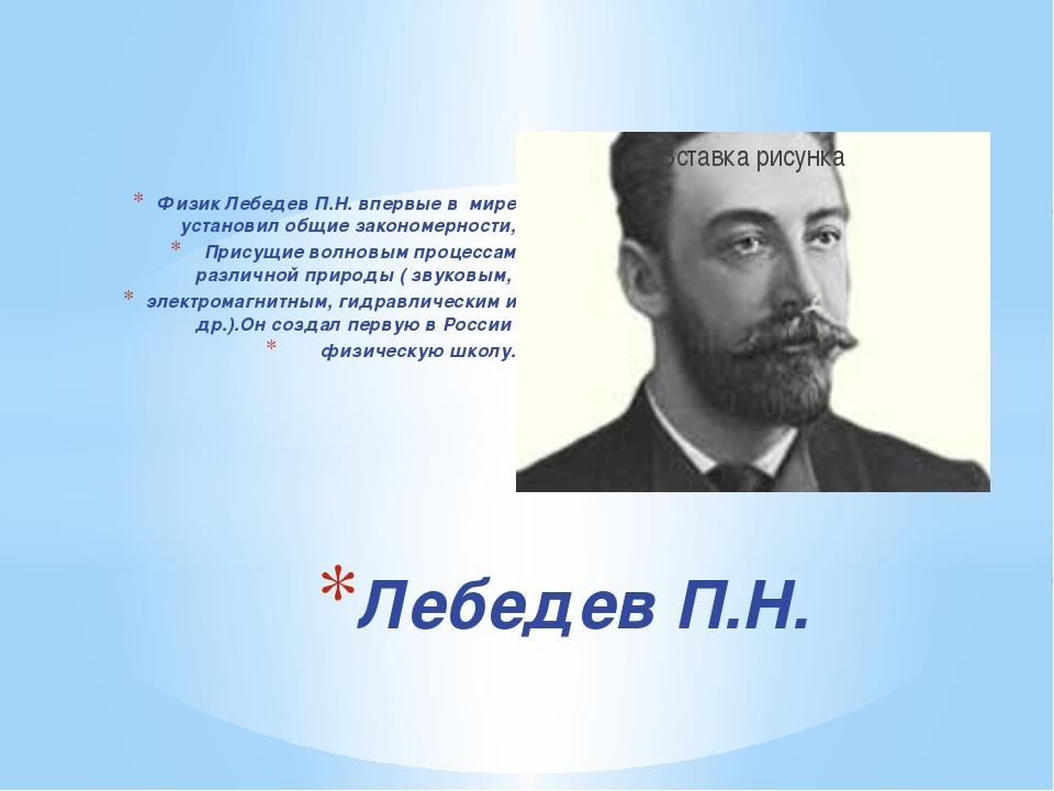Физик Лебедев П.Н. впервые в мире установил общие закономерности, Присущие во...