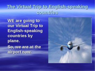 The Virtual Trip to English-speaking countries WE are going to our Virtual Tr