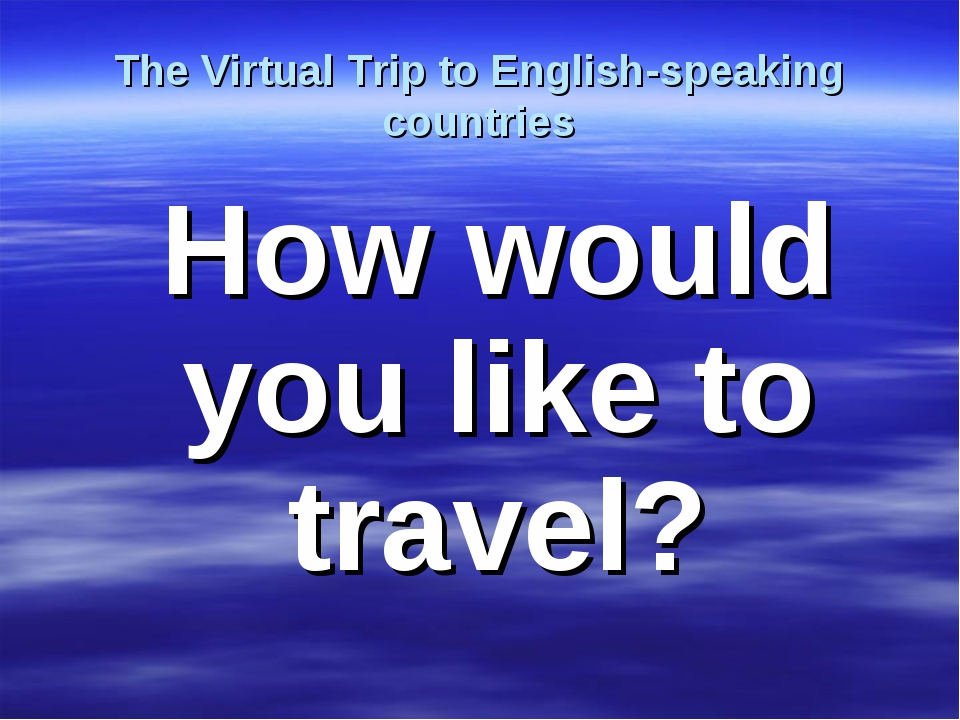 The Virtual Trip to English-speaking countries How would you like to travel?
