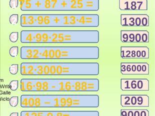 Вычислите: 75 + 87 + 25 = 13·96 + 13·4= 4·99·25= 408 – 199= 12·3000= 16·98 -