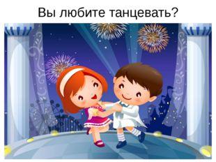 Вы любите танцевать?