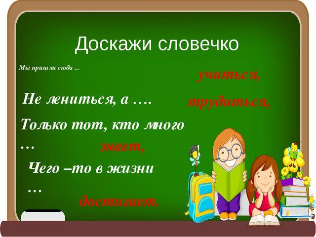 Доскажи словечко Мы пришли сюда ... учиться, Не лениться, а …. трудиться, Тол...