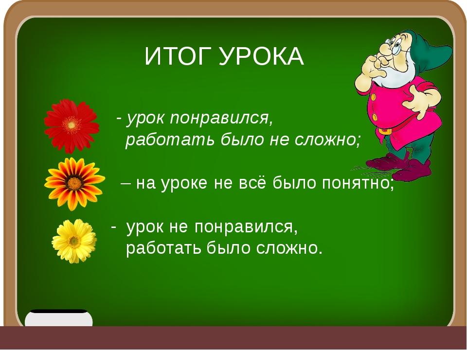 ИТОГ УРОКА - урок понравился, работать было не сложно; – на уроке не всё был...