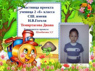 Участница проекта ученица 2 «б» класса СШ. имени Н.В.Гоголя Темиртасова Диана
