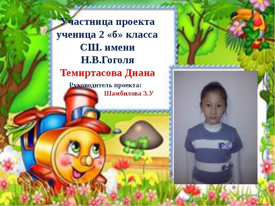 Участница проекта ученица 2 «б» класса СШ. имени Н.В.Гоголя Темиртасова Диана...