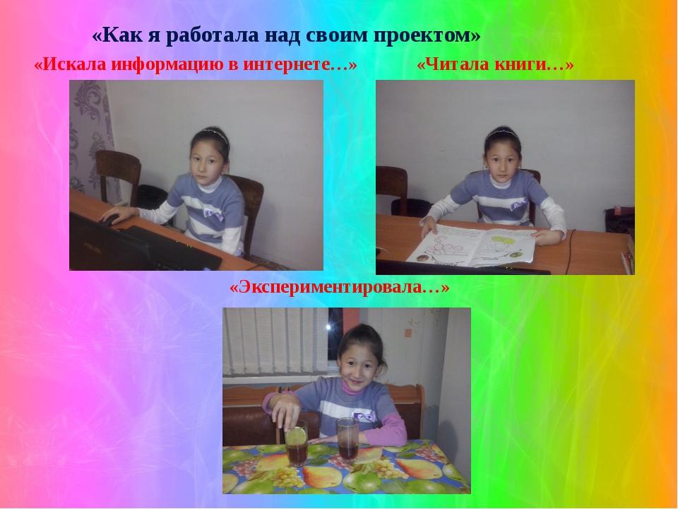 «Как я работала над своим проектом» «Искала информацию в интернете…» «Читала...