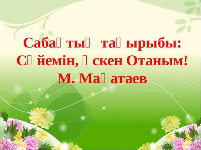 Сабақтың тақырыбы: Сүйемін, өскен Отаным! М. Мақатаев