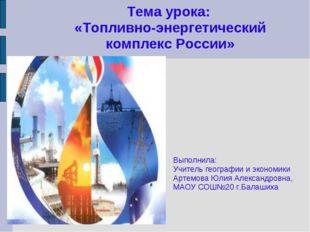 Тема урока: «Топливно-энергетический комплекс России» Выполнила: Учитель геог
