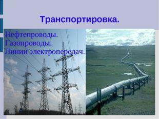 Транспортировка. Нефтепроводы. Газопроводы. Линии электропередач.