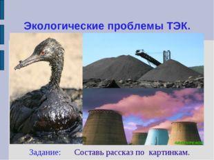 Экологические проблемы ТЭК. Задание: Составь рассказ по картинкам.