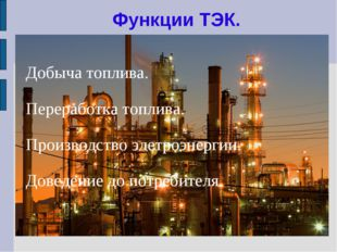 Функции ТЭК. Добыча топлива. Переработка топлива. Производство элетроэнергии.