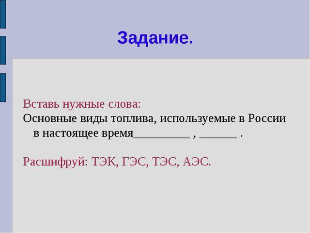 Задание. Вставь нужные слова: Основные виды топлива, используемые в России в...