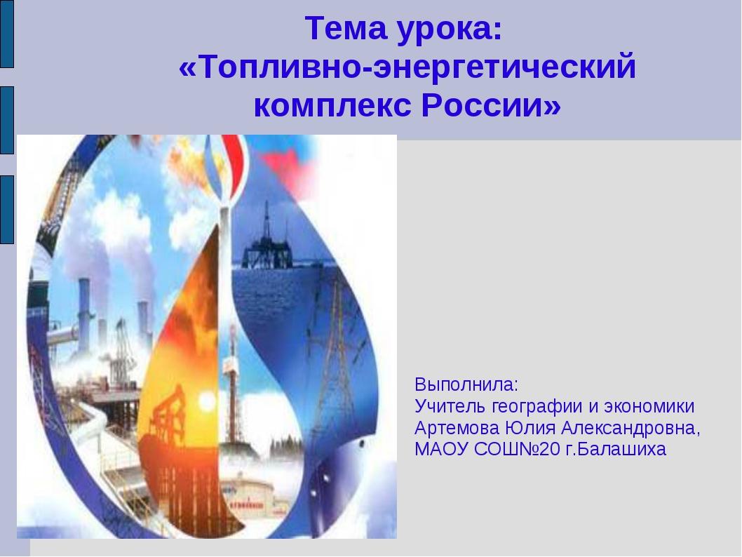 Тема урока: «Топливно-энергетический комплекс России» Выполнила: Учитель геог...