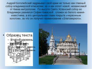 Андрей Боголюбский задумывал свой храм не только как главный собор владимирск