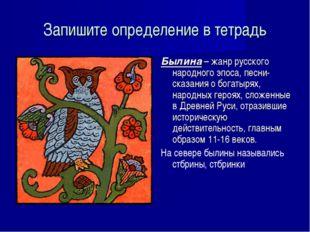 Запишите определение в тетрадь Былина – жанр русского народного эпоса, песни-