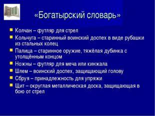 «Богатырский словарь» Колчан – футляр для стрел Кольчуга – старинный воинский