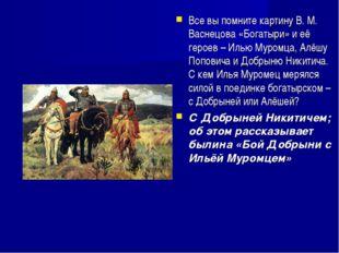 Все вы помните картину В. М. Васнецова «Богатыри» и её героев – Илью Муромца,