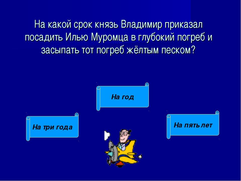 На какой срок князь Владимир приказал посадить Илью Муромца в глубокий погреб...