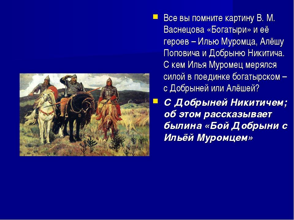Все вы помните картину В. М. Васнецова «Богатыри» и её героев – Илью Муромца,...