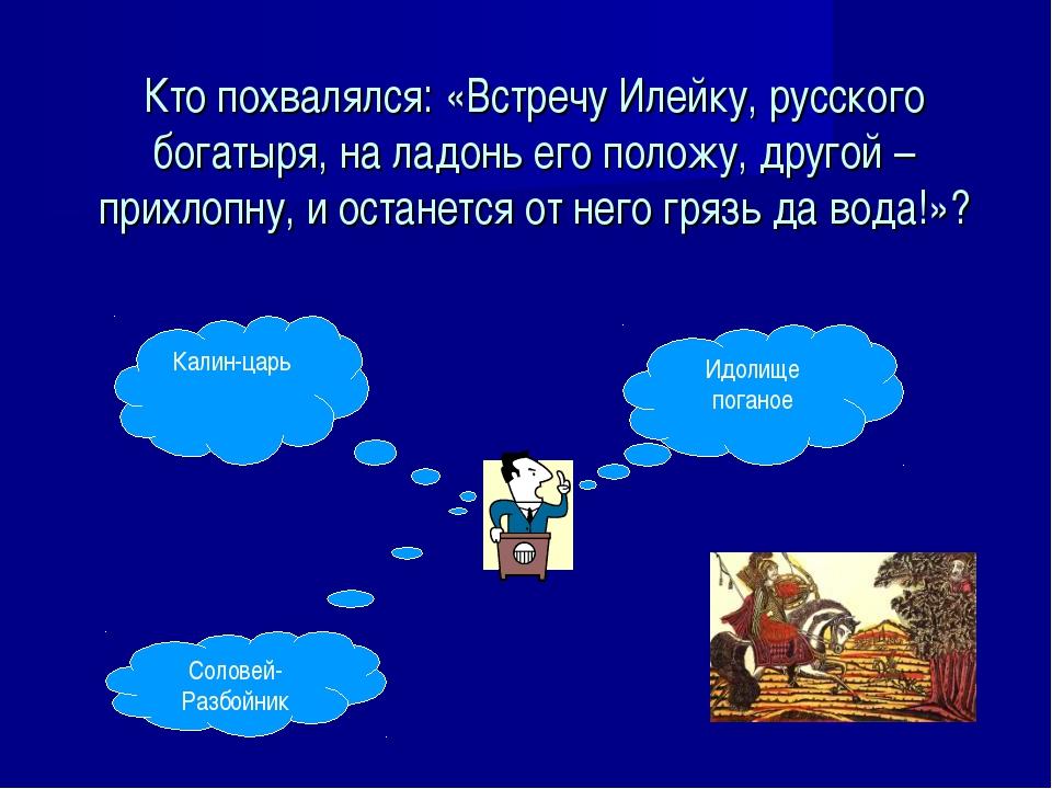 Кто похвалялся: «Встречу Илейку, русского богатыря, на ладонь его положу, дру...