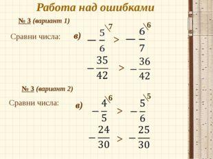 Работа над ошибками № 3 (вариант 1) Сравни числа: . в) 7 6 > > № 3 (вариант 2