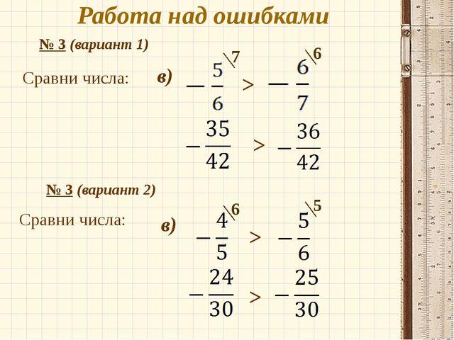 Работа над ошибками № 3 (вариант 1) Сравни числа: . в) 7 6 > > № 3 (вариант 2...