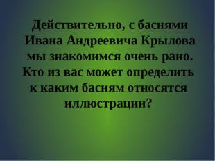 Действительно, с баснями Ивана Андреевича Крылова мы знакомимся очень рано. К