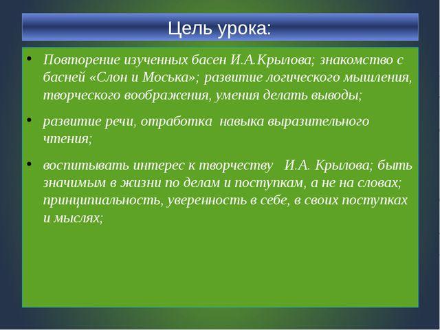 Цель урока: Повторение изученных басен И.А.Крылова; знакомство с басней «Слон...
