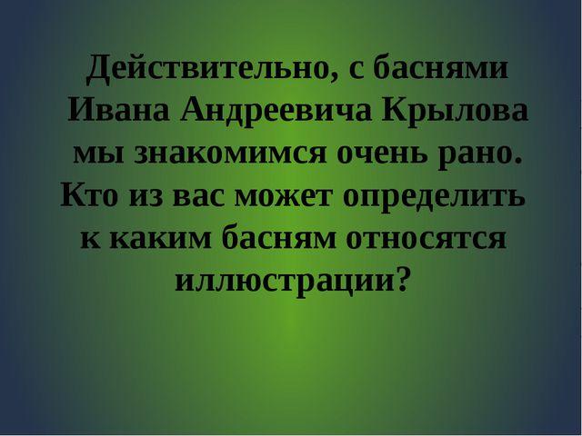 Действительно, с баснями Ивана Андреевича Крылова мы знакомимся очень рано. К...