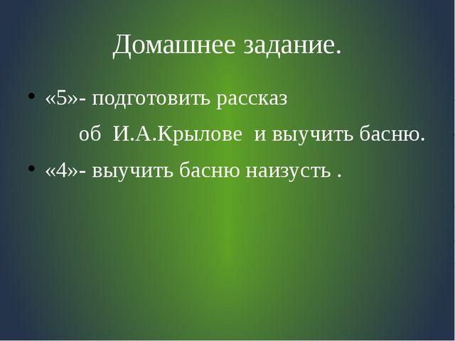 Домашнее задание. «5»- подготовить рассказ об И.А.Крылове и выучить басню. «4...