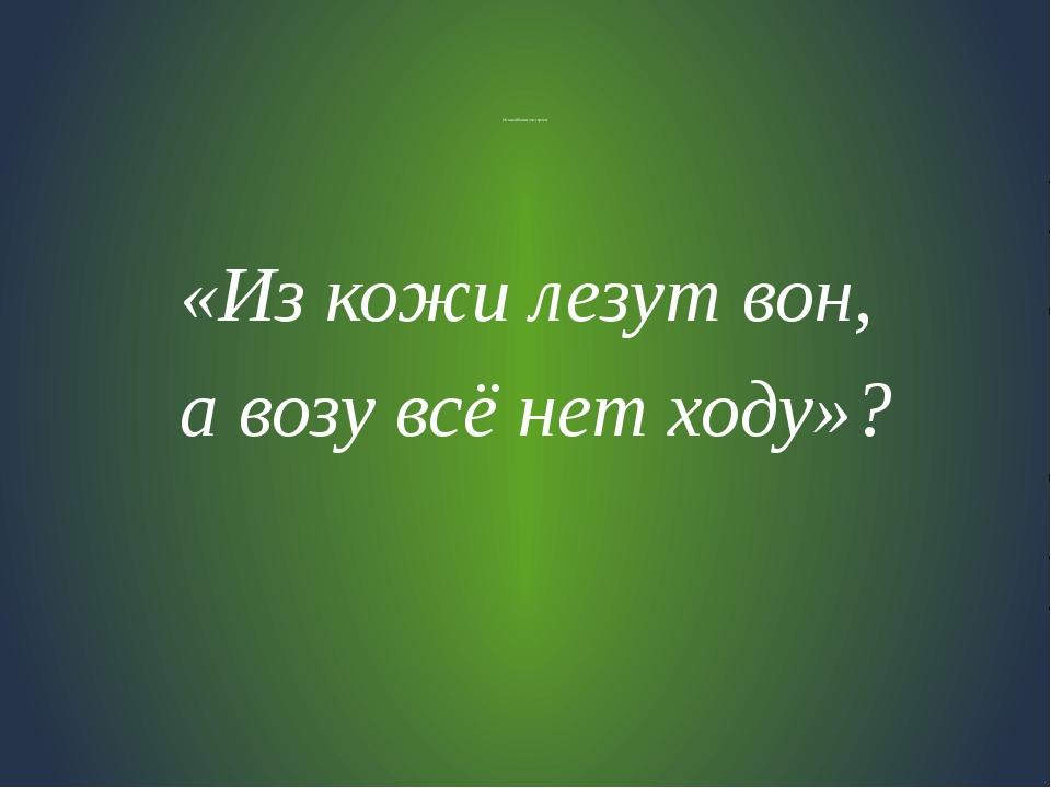Из какой басни эти строки: «Из кожи лезут вон, а возу всё нет ходу»?