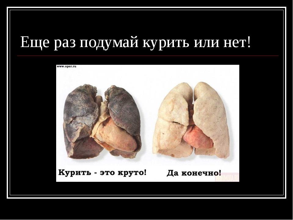 Еще раз подумай курить или нет!