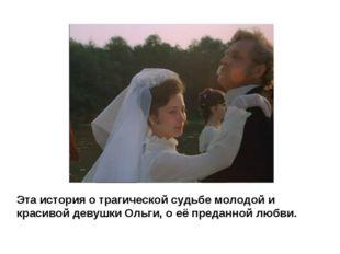 Эта история о трагической судьбе молодой и красивой девушки Ольги, о её преда