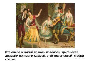 Эта опера о жизни яркой и красивой цыганской девушки по имени Кармен, о её тр