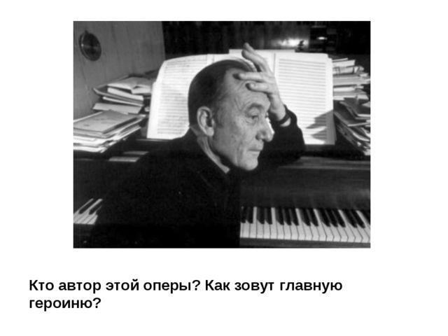 Кто автор этой оперы? Как зовут главную героиню?