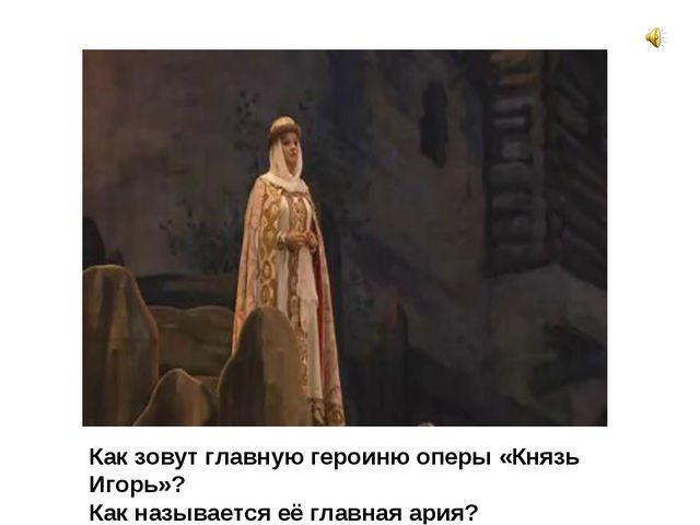 Как зовут главную героиню оперы «Князь Игорь»? Как называется её главная ария?