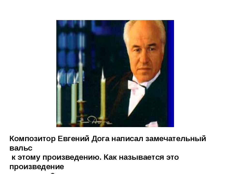 Композитор Евгений Дога написал замечательный вальс к этому произведению. Как...
