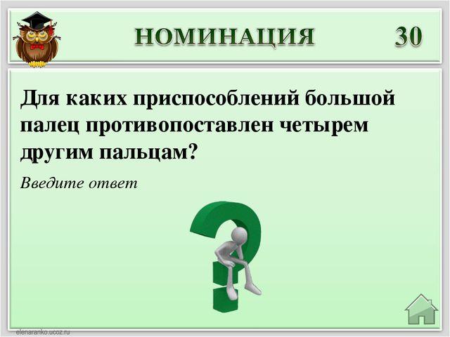 Введите ответ Для каких приспособлений большой палец противопоставлен четырем...
